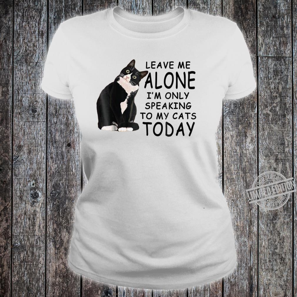 Leave Me Alone I'm Only Speaking To My Cat Today Shirt ladies tee