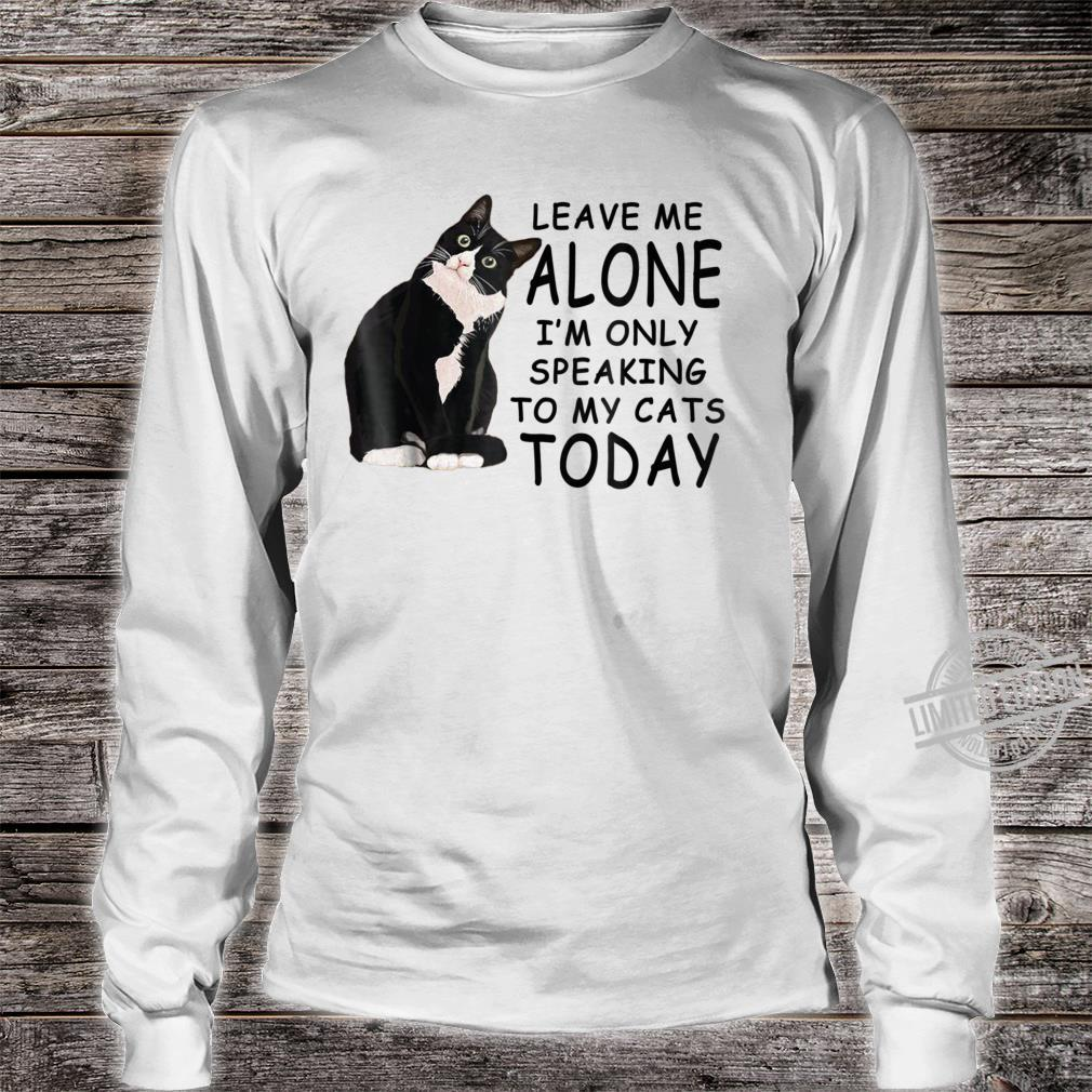 Leave Me Alone I'm Only Speaking To My Cat Today Shirt long sleeved