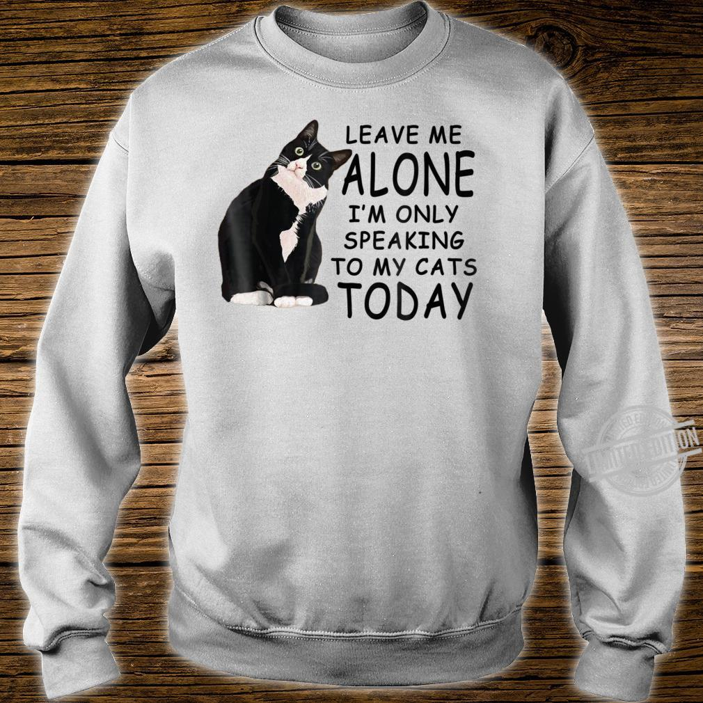 Leave Me Alone I'm Only Speaking To My Cat Today Shirt sweater